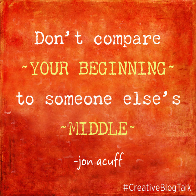 Don't compare your beginning to someone else's middle - SERIOUSLY!